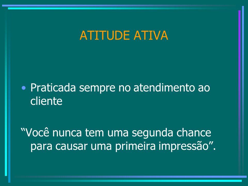 ATITUDE ATIVA Praticada sempre no atendimento ao cliente