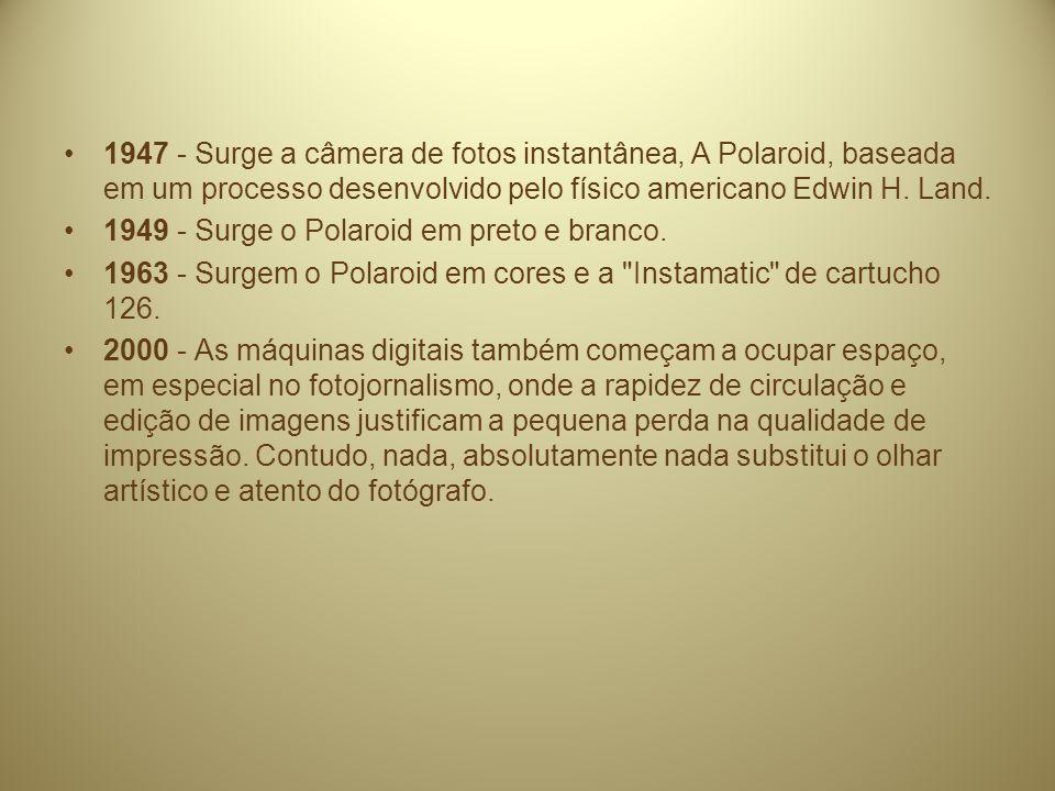 1947 - Surge a câmera de fotos instantânea, A Polaroid, baseada em um processo desenvolvido pelo físico americano Edwin H. Land.