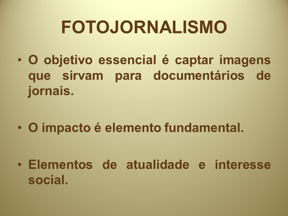 FOTOJORNALISMO O objetivo essencial é captar imagens que sirvam para documentários de jornais. O impacto é elemento fundamental.