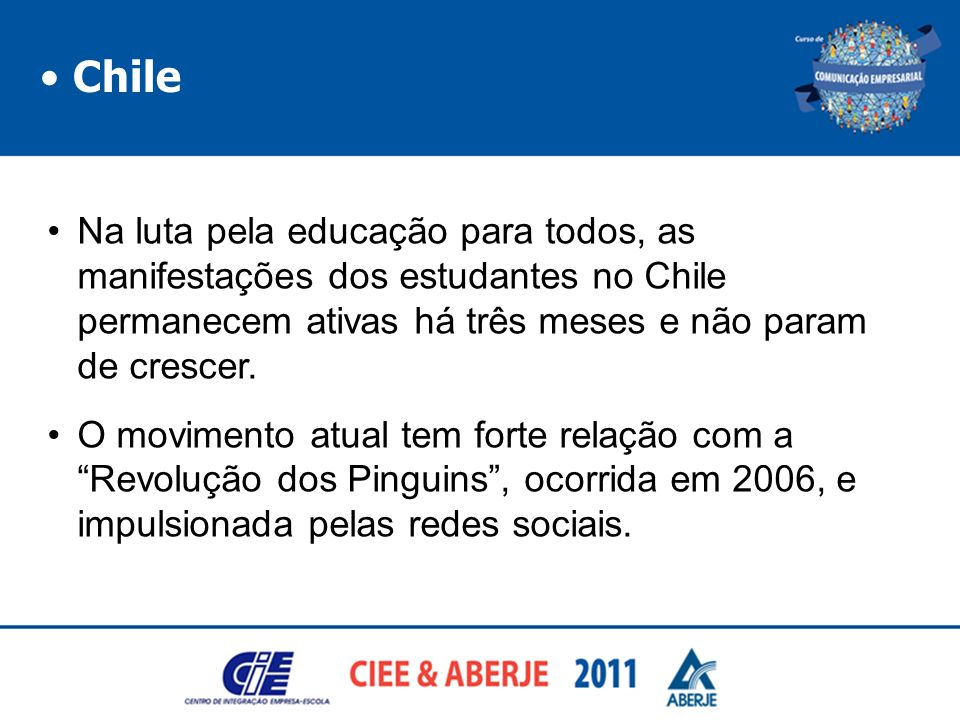 • Chile Na luta pela educação para todos, as manifestações dos estudantes no Chile permanecem ativas há três meses e não param de crescer.