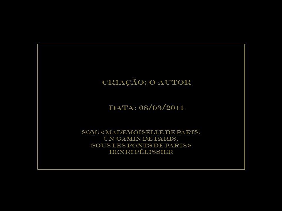 Criação: O Autor Data: 08/03/2011 Som: « mademoiselle de paris,