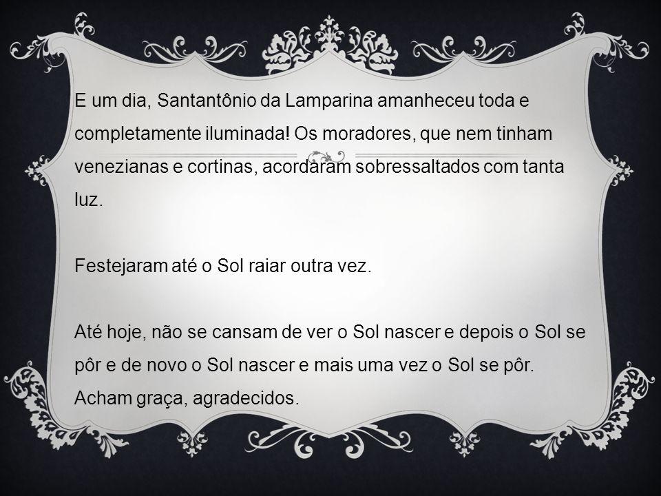 E um dia, Santantônio da Lamparina amanheceu toda e completamente iluminada.