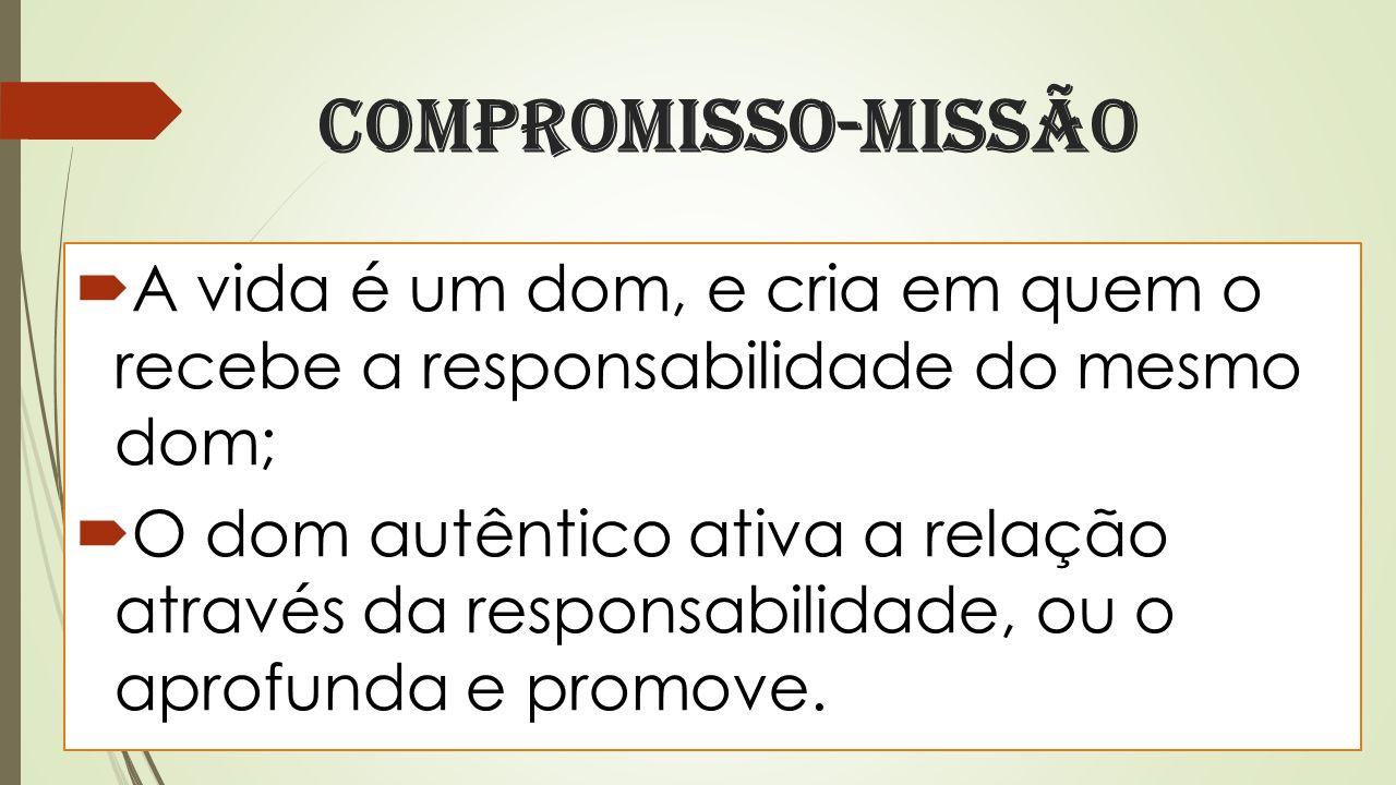Compromisso-missão A vida é um dom, e cria em quem o recebe a responsabilidade do mesmo dom;
