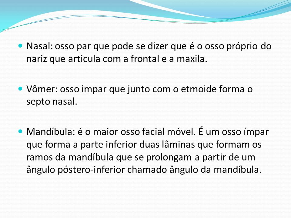 Nasal: osso par que pode se dizer que é o osso próprio do nariz que articula com a frontal e a maxila.