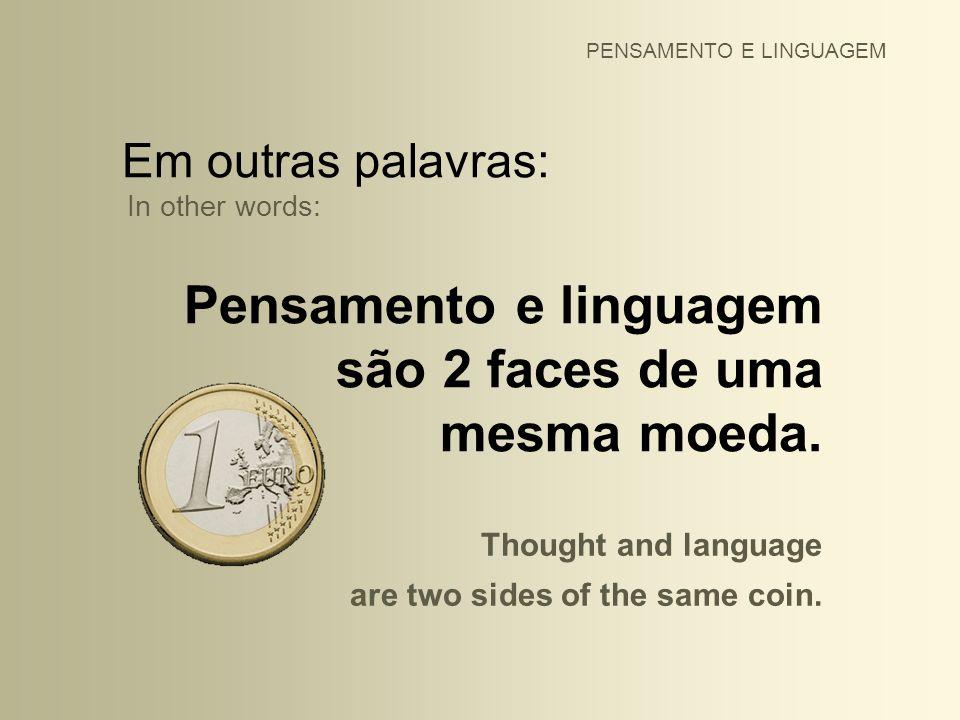 Pensamento e linguagem são 2 faces de uma mesma moeda.