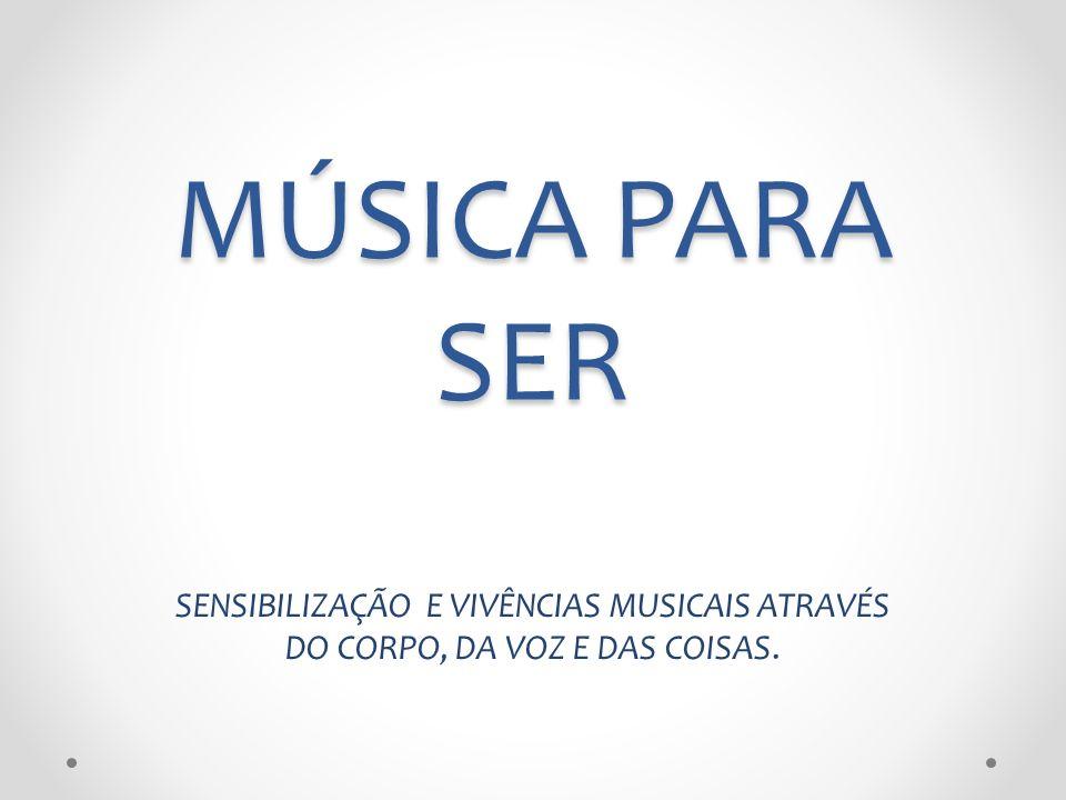 MÚSICA PARA SER SENSIBILIZAÇÃO E VIVÊNCIAS MUSICAIS ATRAVÉS DO CORPO, DA VOZ E DAS COISAS.