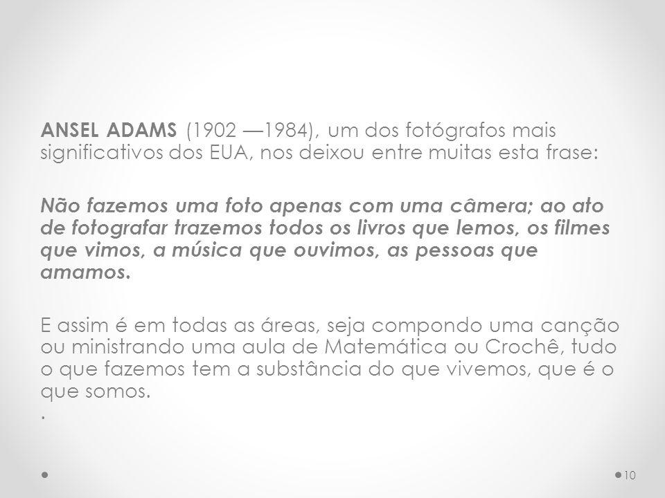 ANSEL ADAMS (1902 —1984), um dos fotógrafos mais significativos dos EUA, nos deixou entre muitas esta frase: Não fazemos uma foto apenas com uma câmera; ao ato de fotografar trazemos todos os livros que lemos, os filmes que vimos, a música que ouvimos, as pessoas que amamos.
