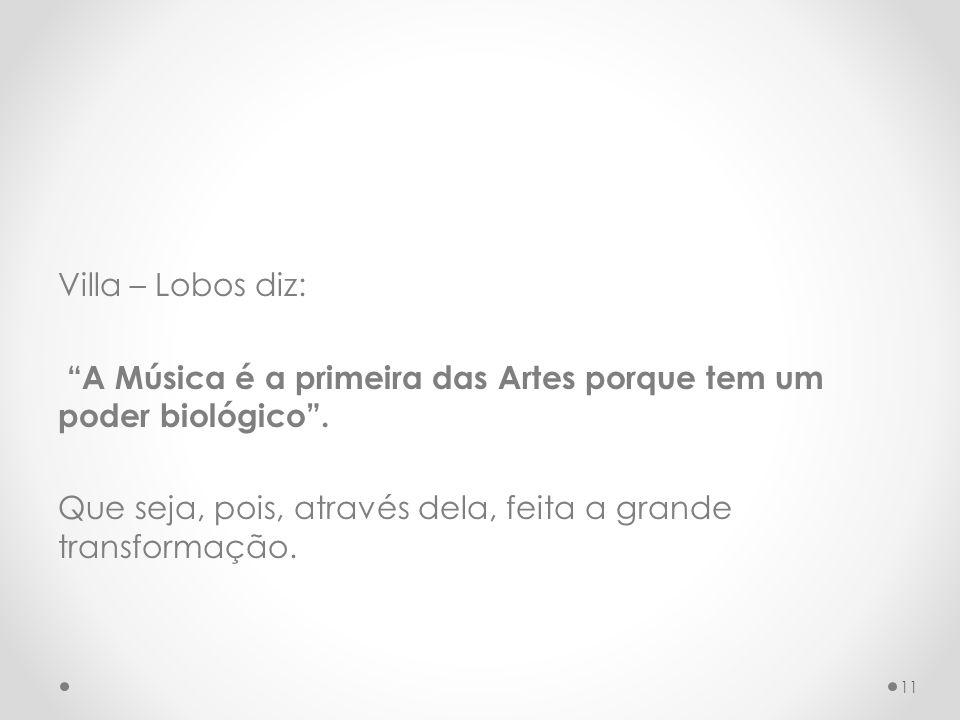 Villa – Lobos diz: A Música é a primeira das Artes porque tem um poder biológico .