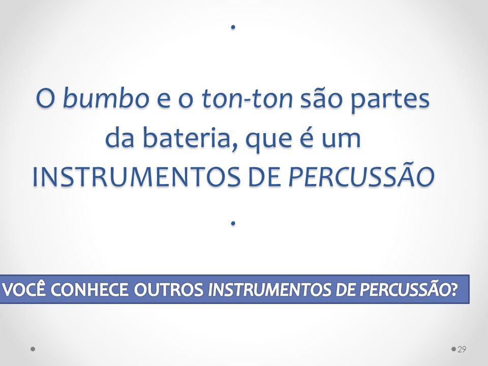 . O bumbo e o ton-ton são partes da bateria, que é um INSTRUMENTOS DE PERCUSSÃO .