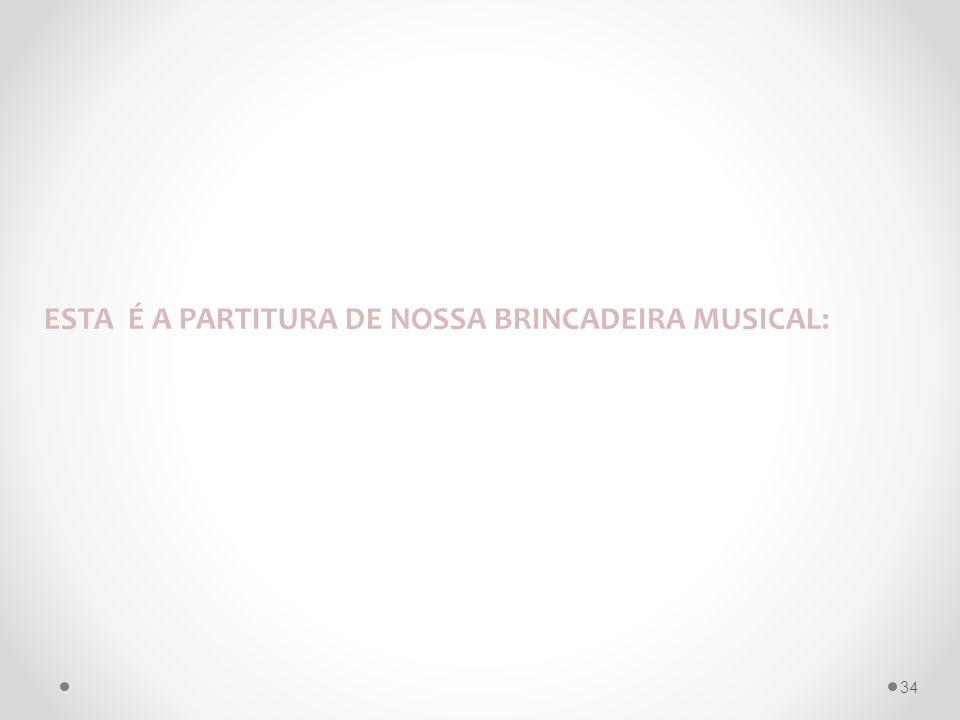 ESTA É A PARTITURA DE NOSSA BRINCADEIRA MUSICAL: