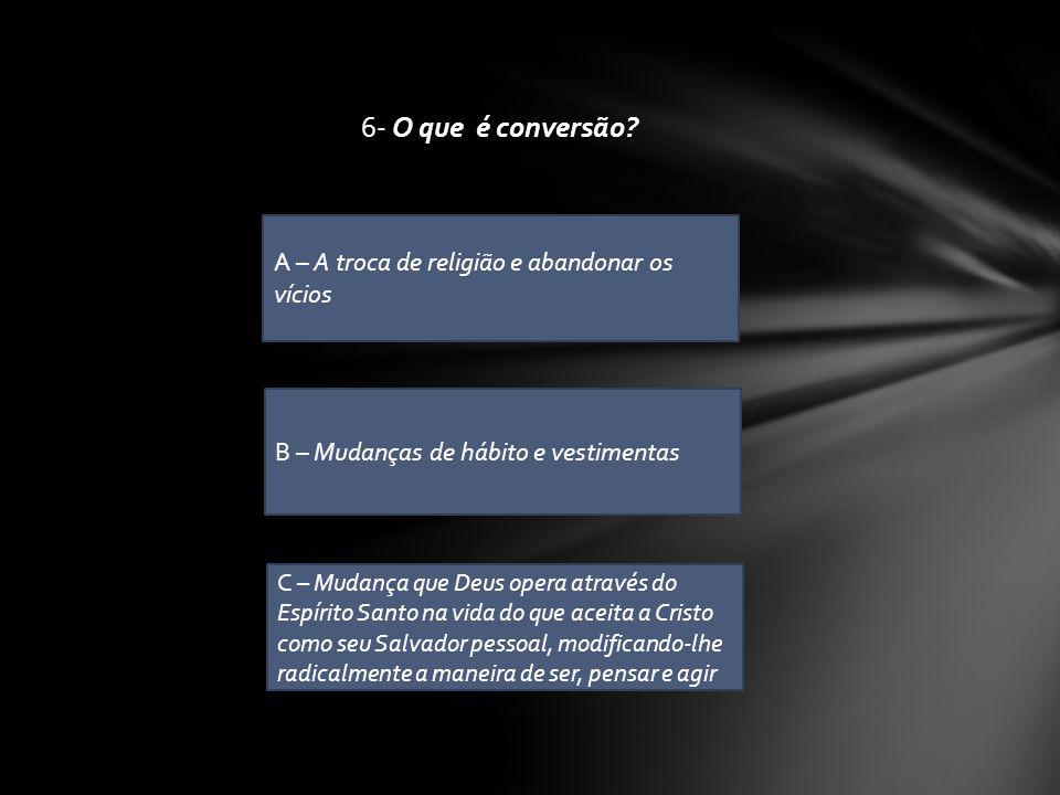 6- O que é conversão A – A troca de religião e abandonar os vícios