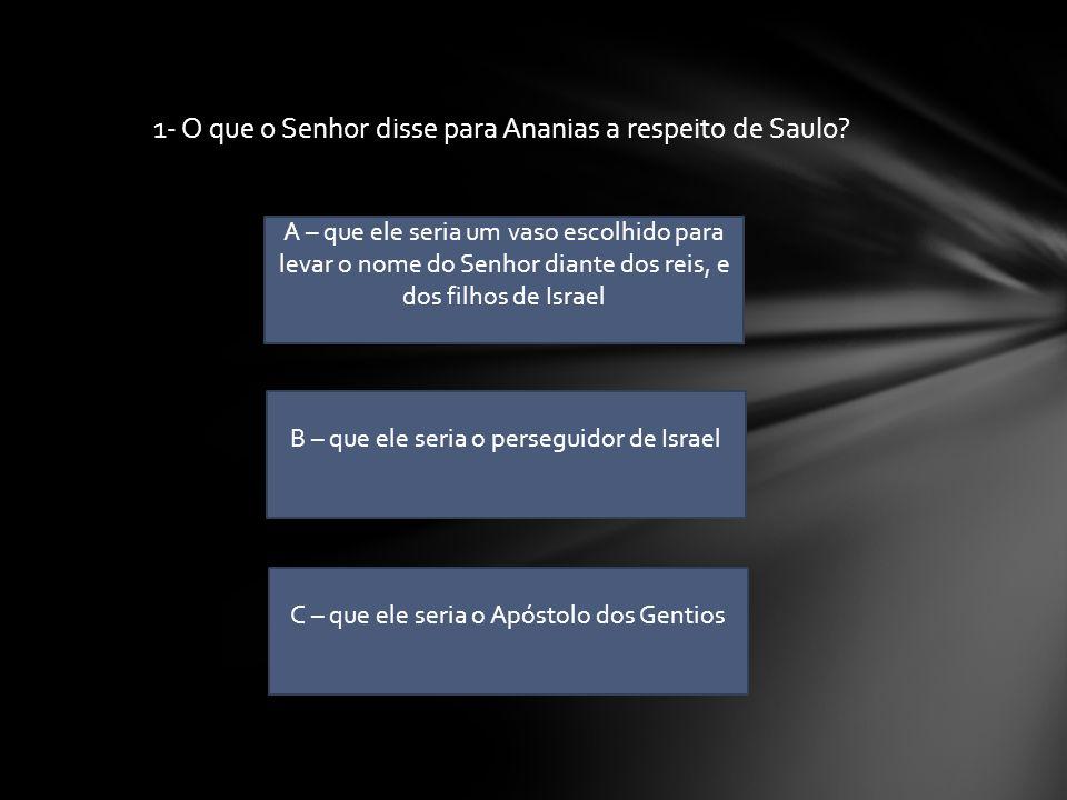 1- O que o Senhor disse para Ananias a respeito de Saulo
