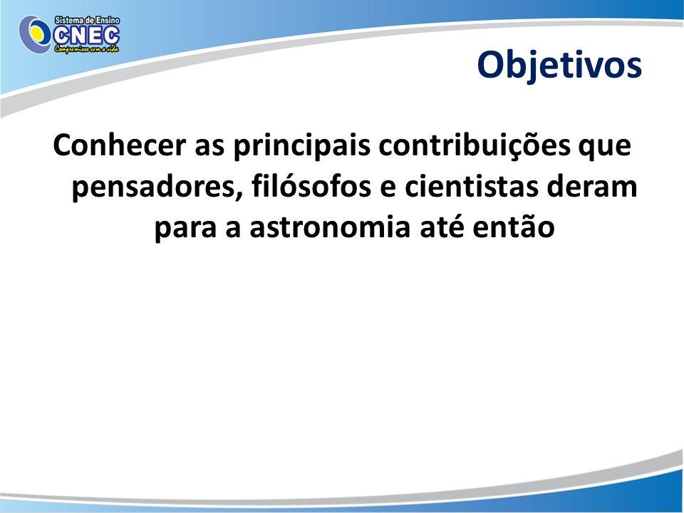 Objetivos Conhecer as principais contribuições que pensadores, filósofos e cientistas deram para a astronomia até então.