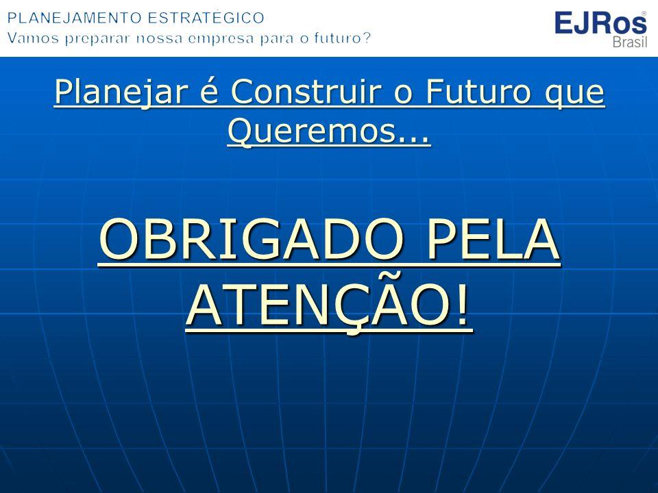 Planejar é Construir o Futuro que Queremos... OBRIGADO PELA ATENÇÃO!