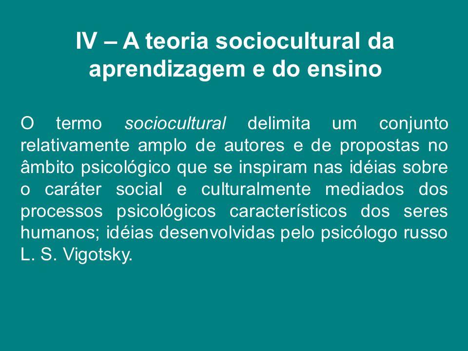 IV – A teoria sociocultural da aprendizagem e do ensino