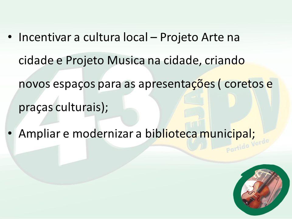 Incentivar a cultura local – Projeto Arte na cidade e Projeto Musica na cidade, criando novos espaços para as apresentações ( coretos e praças culturais);