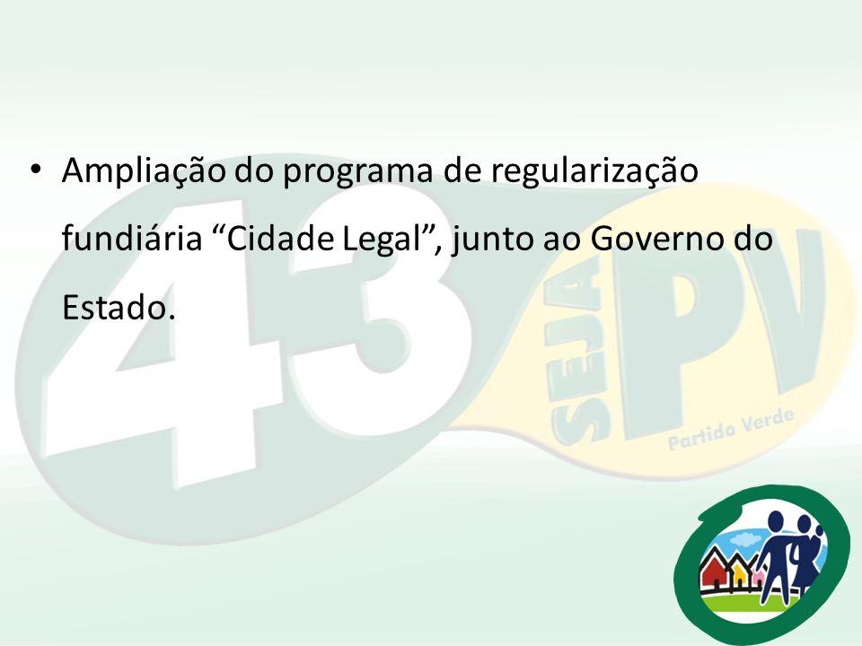 Ampliação do programa de regularização fundiária Cidade Legal , junto ao Governo do Estado.