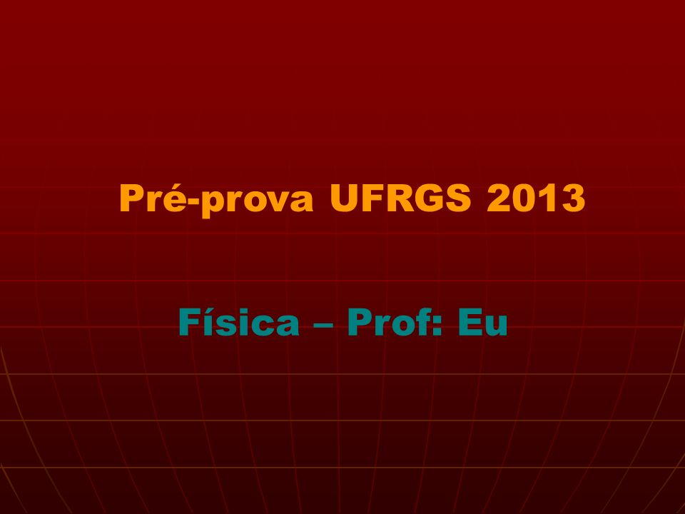Pré-prova UFRGS 2013 Física – Prof: Eu