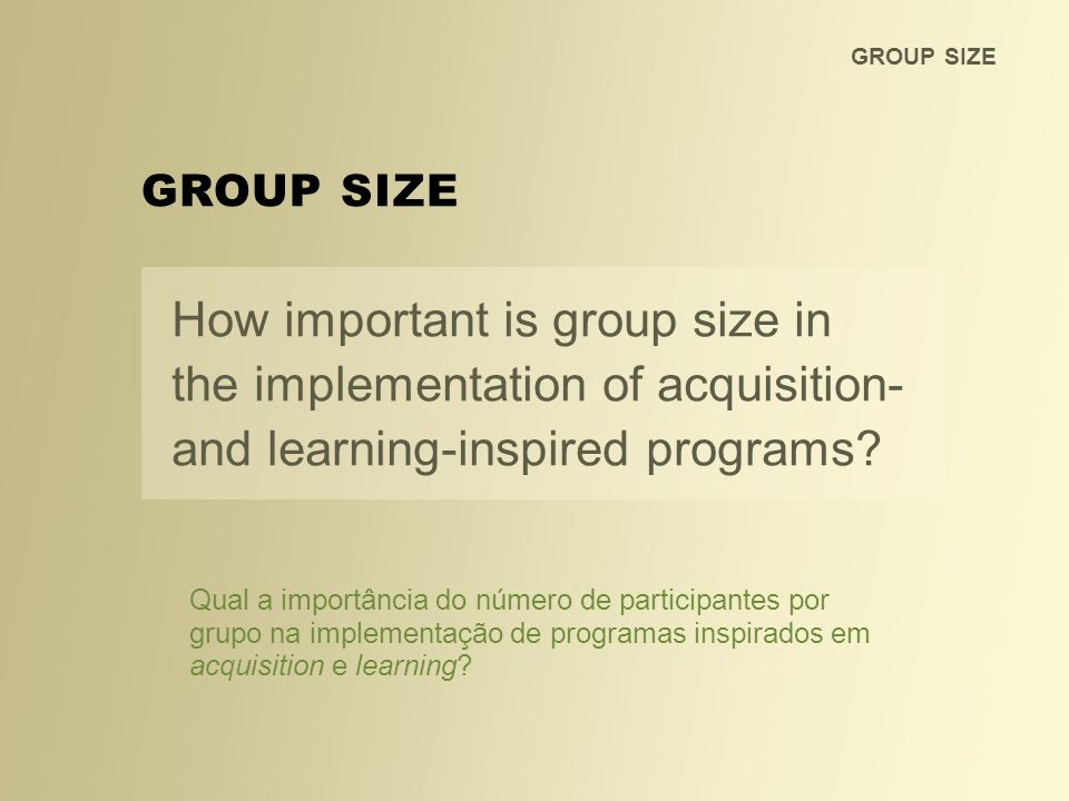 GROUP SIZE GROUP SIZE. How important is group size in the implementation of acquisition- and learning-inspired programs
