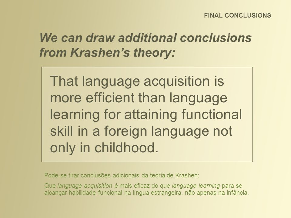 FINAL CONCLUSIONS We can draw additional conclusions from Krashen's theory: