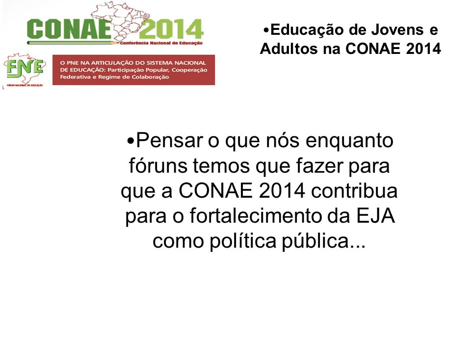 Pensar o que nós enquanto fóruns temos que fazer para que a CONAE 2014 contribua para o fortalecimento da EJA como política pública...