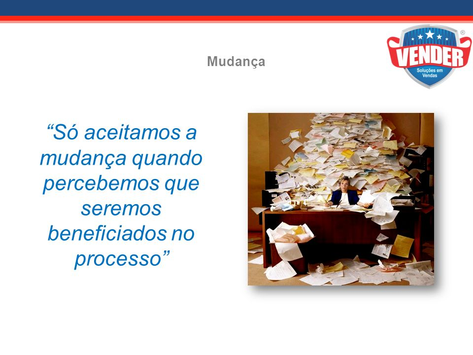 Mudança Só aceitamos a mudança quando percebemos que seremos beneficiados no processo