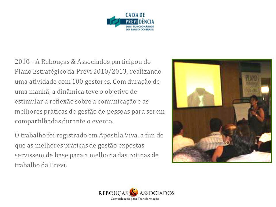 2010 - A Rebouças & Associados participou do Plano Estratégico da Previ 2010/2013, realizando uma atividade com 100 gestores. Com duração de uma manhã, a dinâmica teve o objetivo de estimular a reflexão sobre a comunicação e as melhores práticas de gestão de pessoas para serem compartilhadas durante o evento.