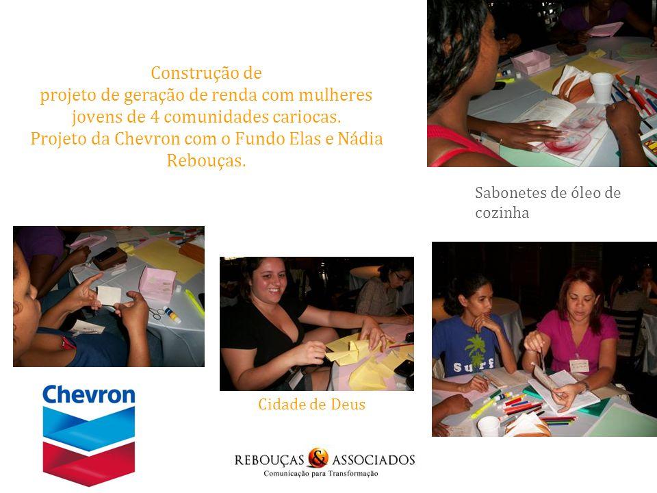 Construção de projeto de geração de renda com mulheres jovens de 4 comunidades cariocas. Projeto da Chevron com o Fundo Elas e Nádia Rebouças.