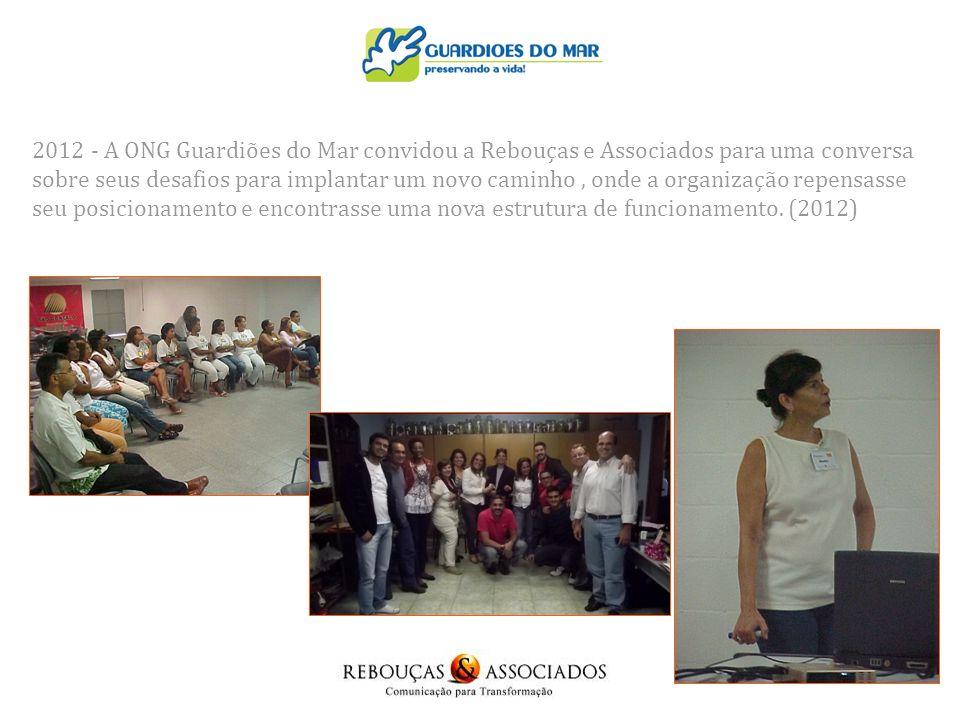 2012 - A ONG Guardiões do Mar convidou a Rebouças e Associados para uma conversa sobre seus desafios para implantar um novo caminho , onde a organização repensasse seu posicionamento e encontrasse uma nova estrutura de funcionamento.
