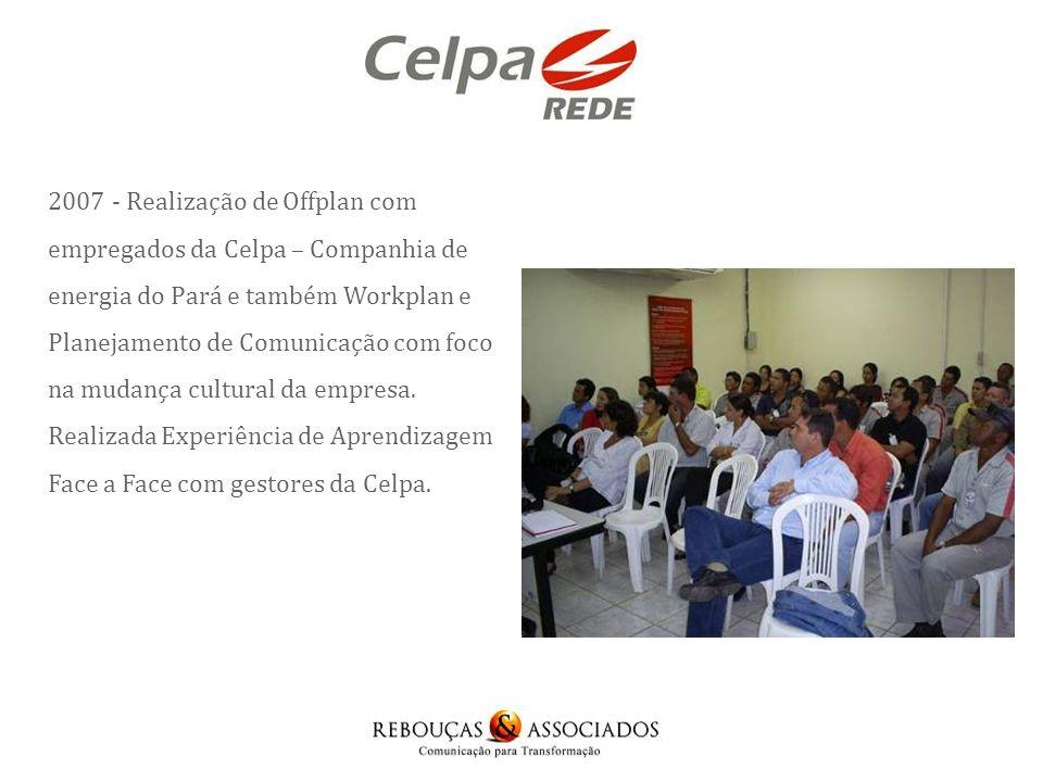 2007 - Realização de Offplan com empregados da Celpa – Companhia de energia do Pará e também Workplan e Planejamento de Comunicação com foco na mudança cultural da empresa.