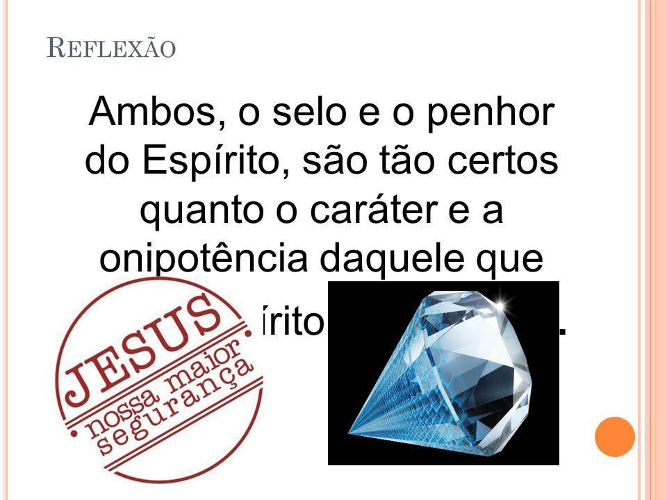 Reflexão Ambos, o selo e o penhor do Espírito, são tão certos quanto o caráter e a onipotência daquele que deu o Espírito Santo a nós.