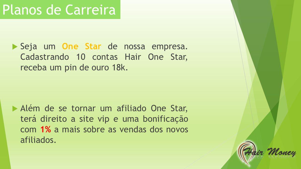 Planos de Carreira Seja um One Star de nossa empresa. Cadastrando 10 contas Hair One Star, receba um pin de ouro 18k.