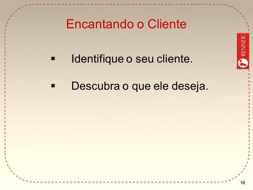 Encantando o Cliente Identifique o seu cliente.