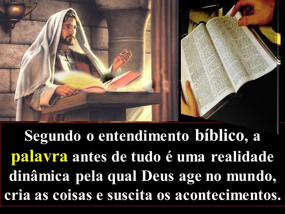 Segundo o entendimento bíblico, a palavra antes de tudo é uma realidade dinâmica pela qual Deus age no mundo, cria as coisas e suscita os acontecimentos.