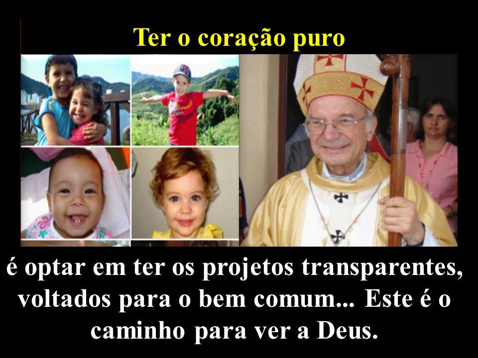 Ter o coração puro é optar em ter os projetos transparentes, voltados para o bem comum...