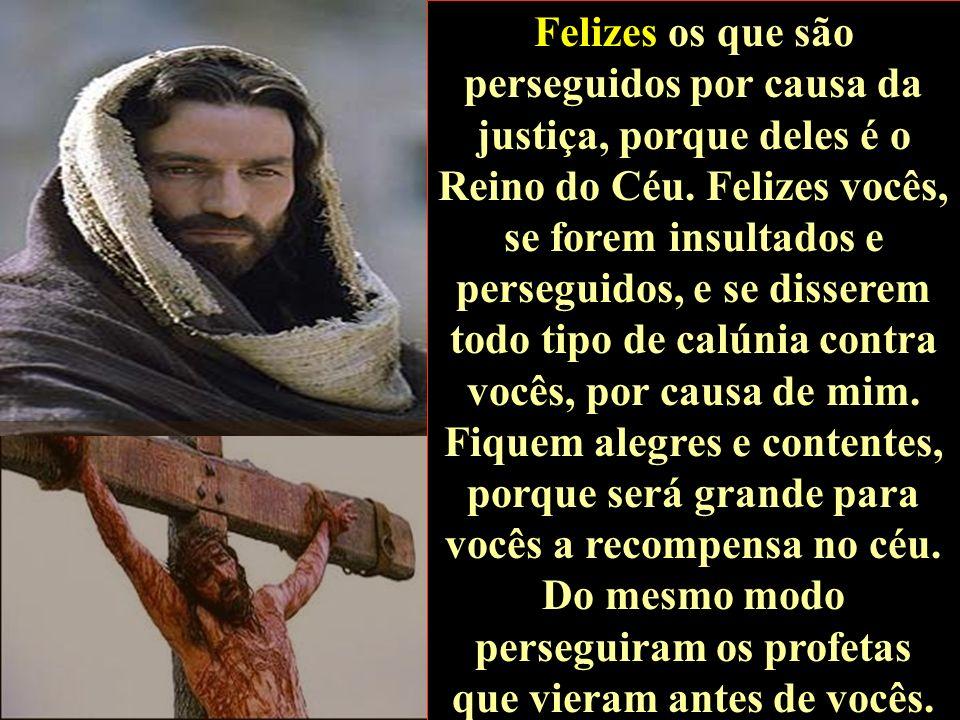 Felizes os que são perseguidos por causa da justiça, porque deles é o Reino do Céu.