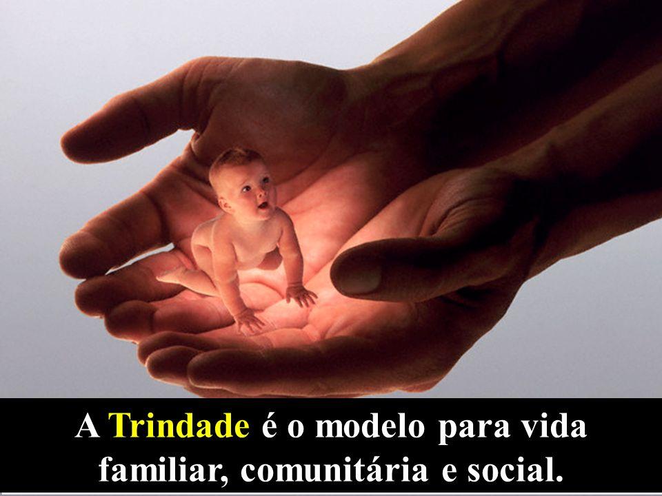 A Trindade é o modelo para vida familiar, comunitária e social.