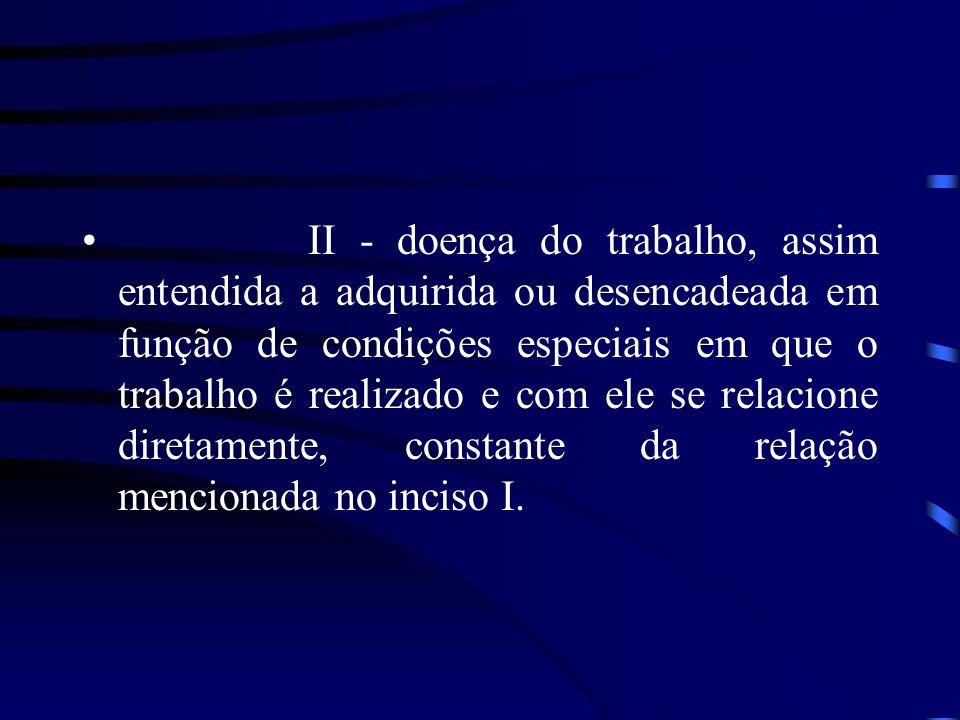 II - doença do trabalho, assim entendida a adquirida ou desencadeada em função de condições especiais em que o trabalho é realizado e com ele se relacione diretamente, constante da relação mencionada no inciso I.