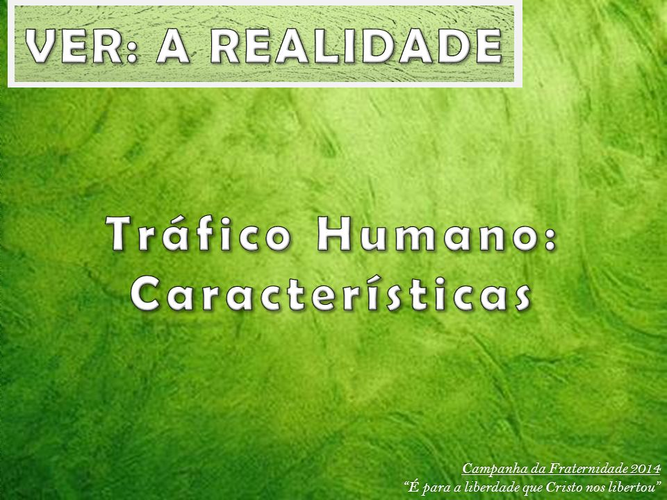 VER: A REALIDADE Tráfico Humano: Características
