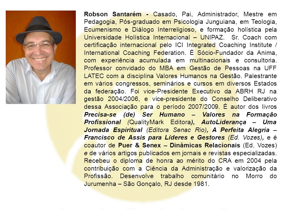 Robson Santarém - Casado, Pai, Administrador, Mestre em Pedagogia, Pós-graduado em Psicologia Junguiana, em Teologia, Ecumenismo e Diálogo Interreligioso, e formação holística pela Universidade Holística Internacional – UNIPAZ.
