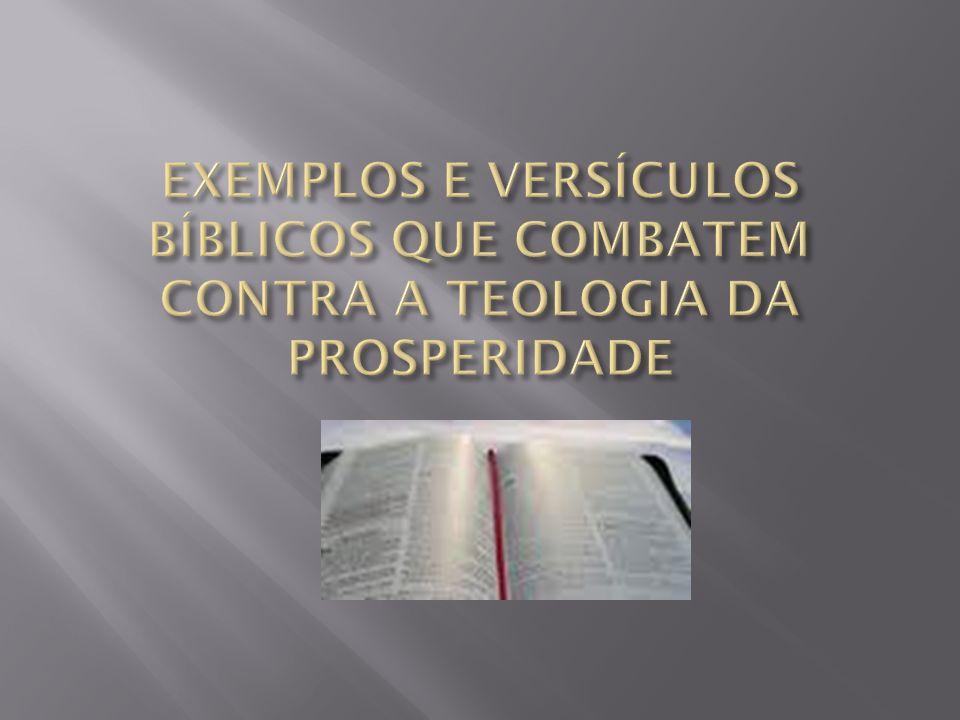 EXEMPLOS E VERSÍCULOS BÍBLICOS QUE COMBATEM CONTRA A TEOLOGIA DA PROSPERIDADE