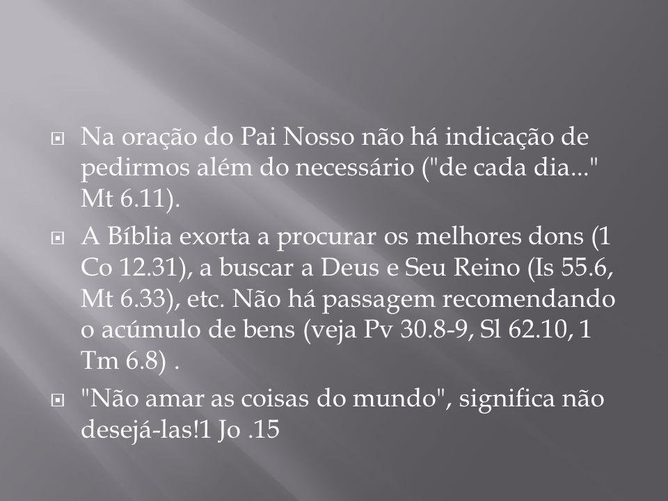 Na oração do Pai Nosso não há indicação de pedirmos além do necessário ( de cada dia... Mt 6.11).