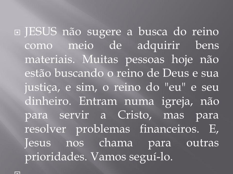 JESUS não sugere a busca do reino como meio de adquirir bens materiais