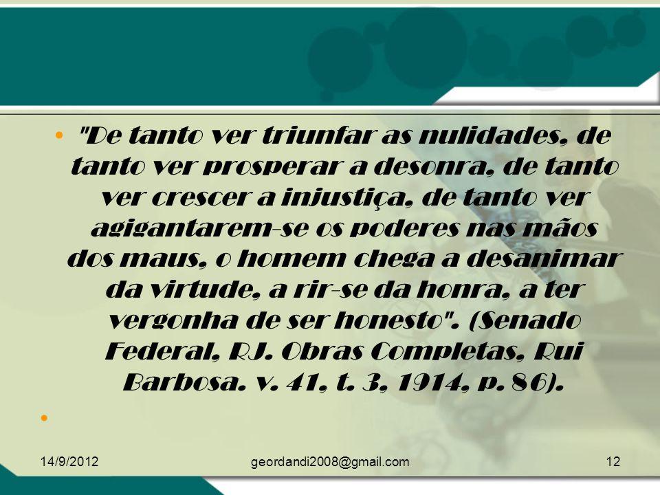 De tanto ver triunfar as nulidades, de tanto ver prosperar a desonra, de tanto ver crescer a injustiça, de tanto ver agigantarem-se os poderes nas mãos dos maus, o homem chega a desanimar da virtude, a rir-se da honra, a ter vergonha de ser honesto . (Senado Federal, RJ. Obras Completas, Rui Barbosa. v. 41, t. 3, 1914, p. 86).