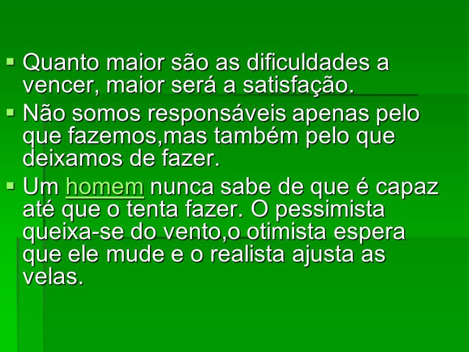 Quanto maior são as dificuldades a vencer, maior será a satisfação.