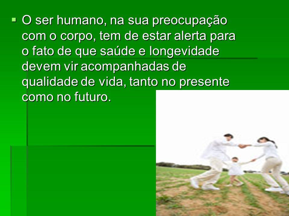 O ser humano, na sua preocupação com o corpo, tem de estar alerta para o fato de que saúde e longevidade devem vir acompanhadas de qualidade de vida, tanto no presente como no futuro.