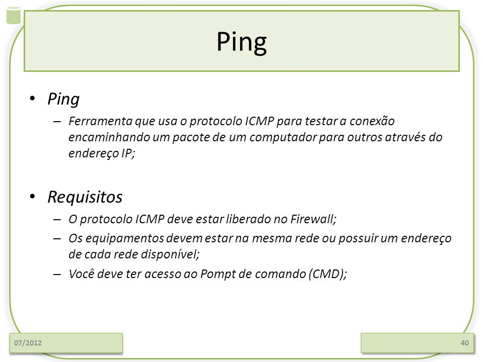 Ping Ping. Ferramenta que usa o protocolo ICMP para testar a conexão encaminhando um pacote de um computador para outros através do endereço IP;