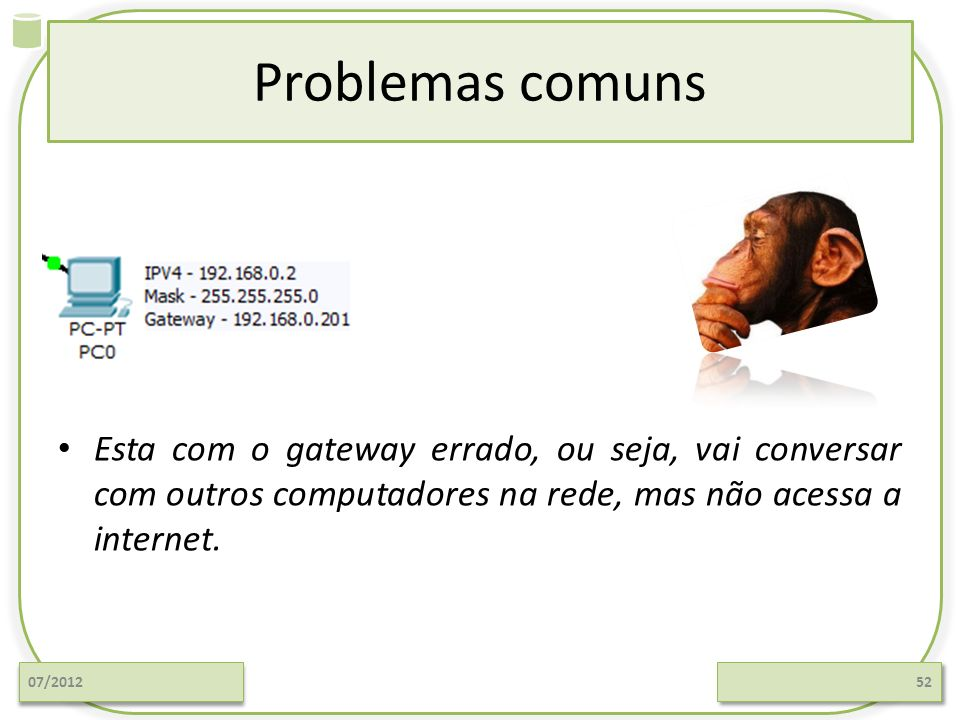 Problemas comuns Esta com o gateway errado, ou seja, vai conversar com outros computadores na rede, mas não acessa a internet.