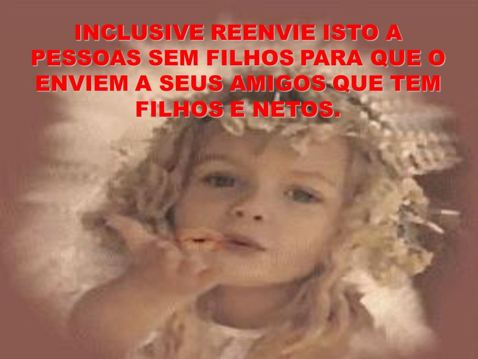 INCLUSIVE REENVIE ISTO A PESSOAS SEM FILHOS PARA QUE O ENVIEM A SEUS AMIGOS QUE TEM FILHOS E NETOS.