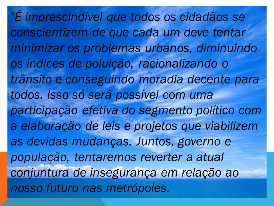 É imprescindível que todos os cidadãos se conscientizem de que cada um deve tentar minimizar os problemas urbanos, diminuindo os índices de poluição, racionalizando o trânsito e conseguindo moradia decente para todos.